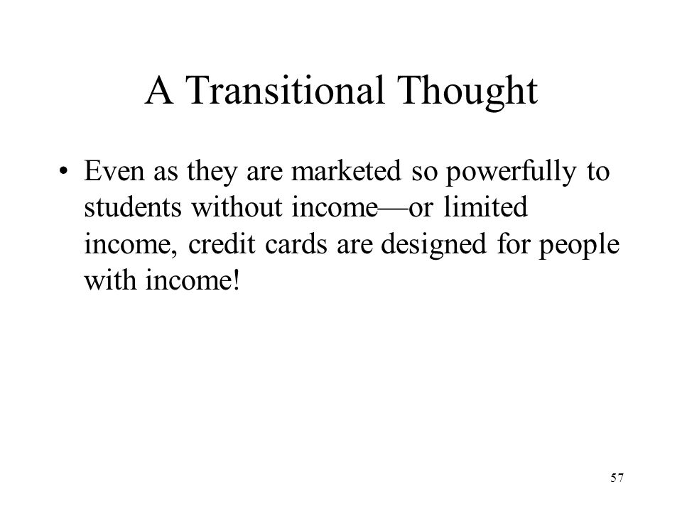 57 A Transitional Thought Even as they are marketed so powerfully to students without income—or limited income, credit cards are designed for people with income!