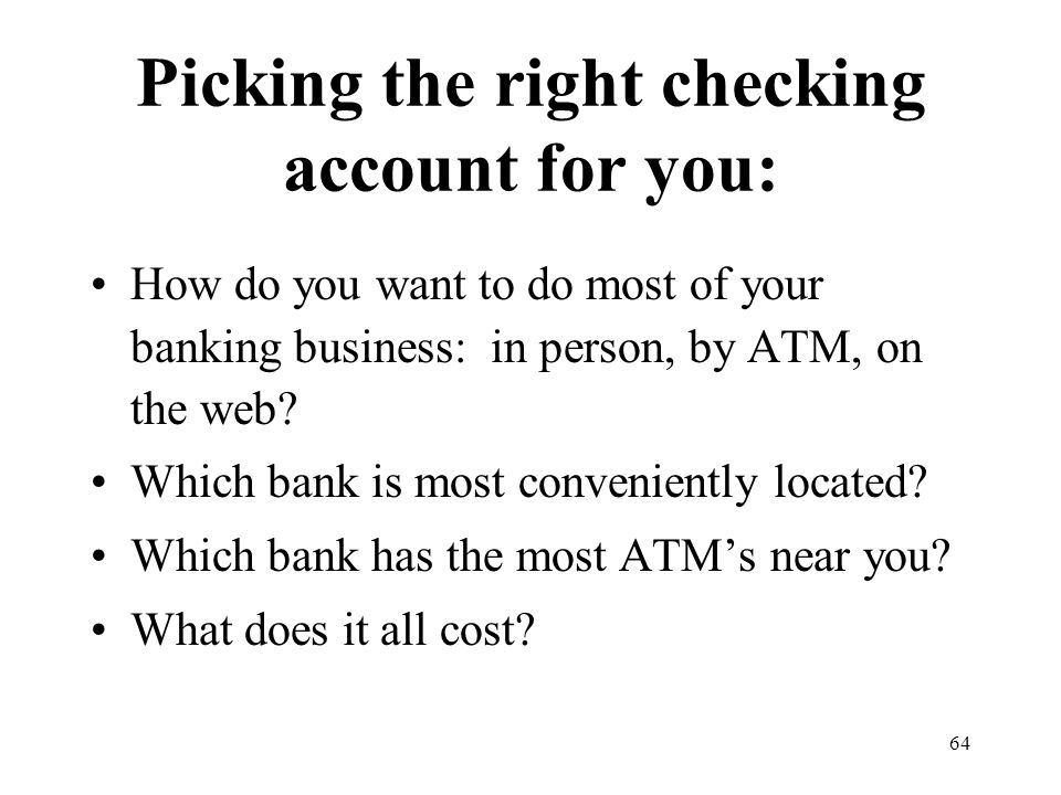 64 Picking the right checking account for you: How do you want to do most of your banking business: in person, by ATM, on the web.