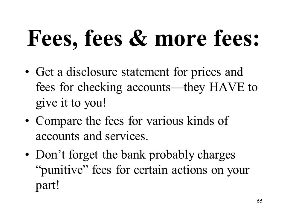 65 Fees, fees & more fees: Get a disclosure statement for prices and fees for checking accounts—they HAVE to give it to you.