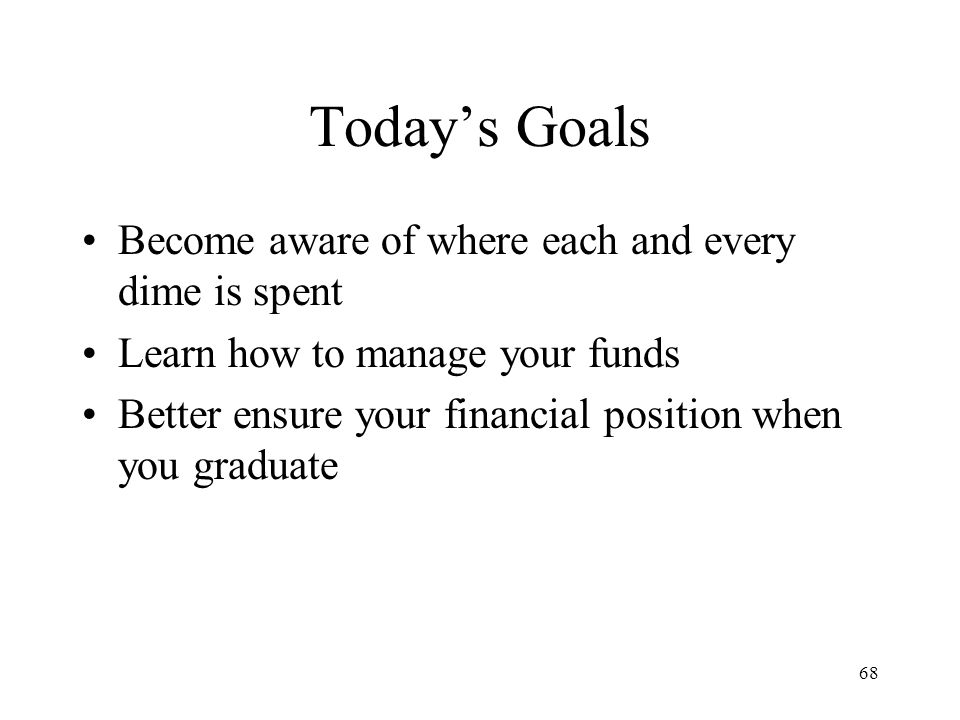 68 Today's Goals Become aware of where each and every dime is spent Learn how to manage your funds Better ensure your financial position when you graduate
