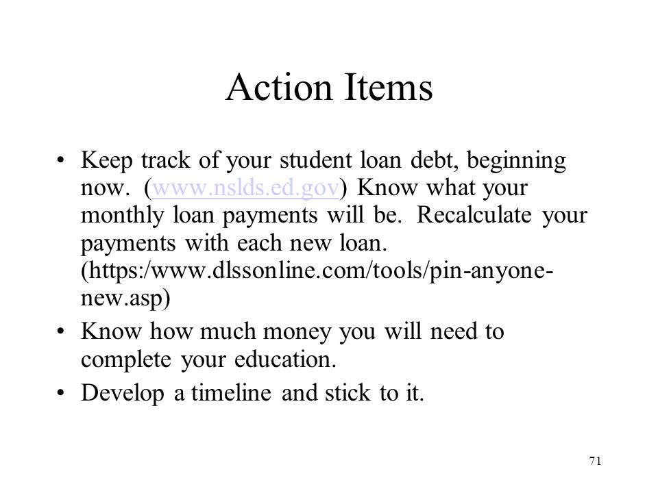 71 Action Items Keep track of your student loan debt, beginning now.