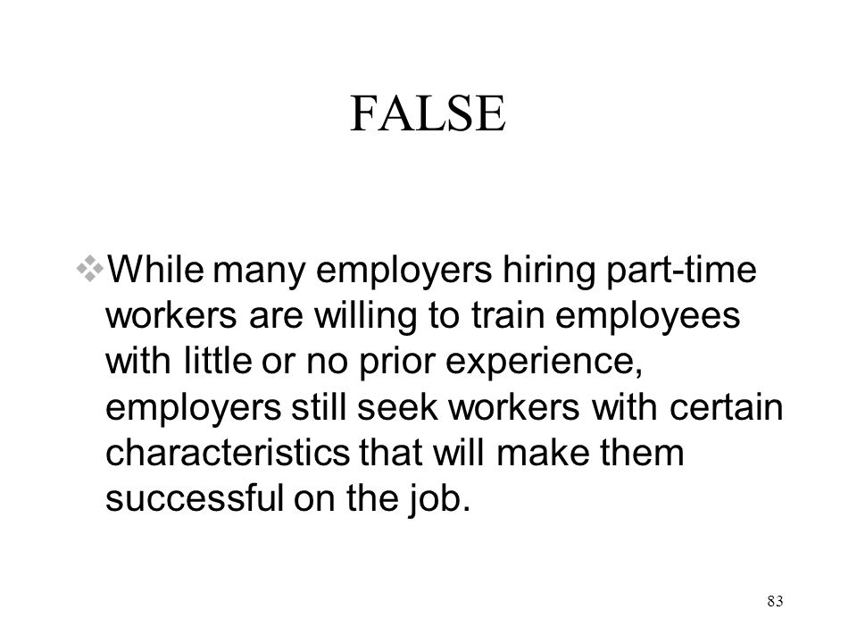 83 FALSE  While many employers hiring part-time workers are willing to train employees with little or no prior experience, employers still seek workers with certain characteristics that will make them successful on the job.