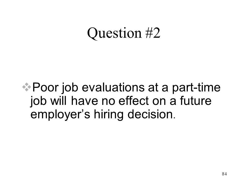 84 Question #2  Poor job evaluations at a part-time job will have no effect on a future employer's hiring decision.