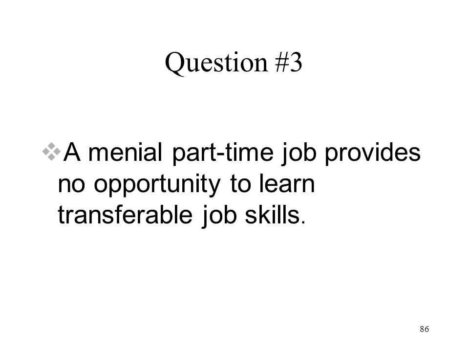 86 Question #3  A menial part-time job provides no opportunity to learn transferable job skills.
