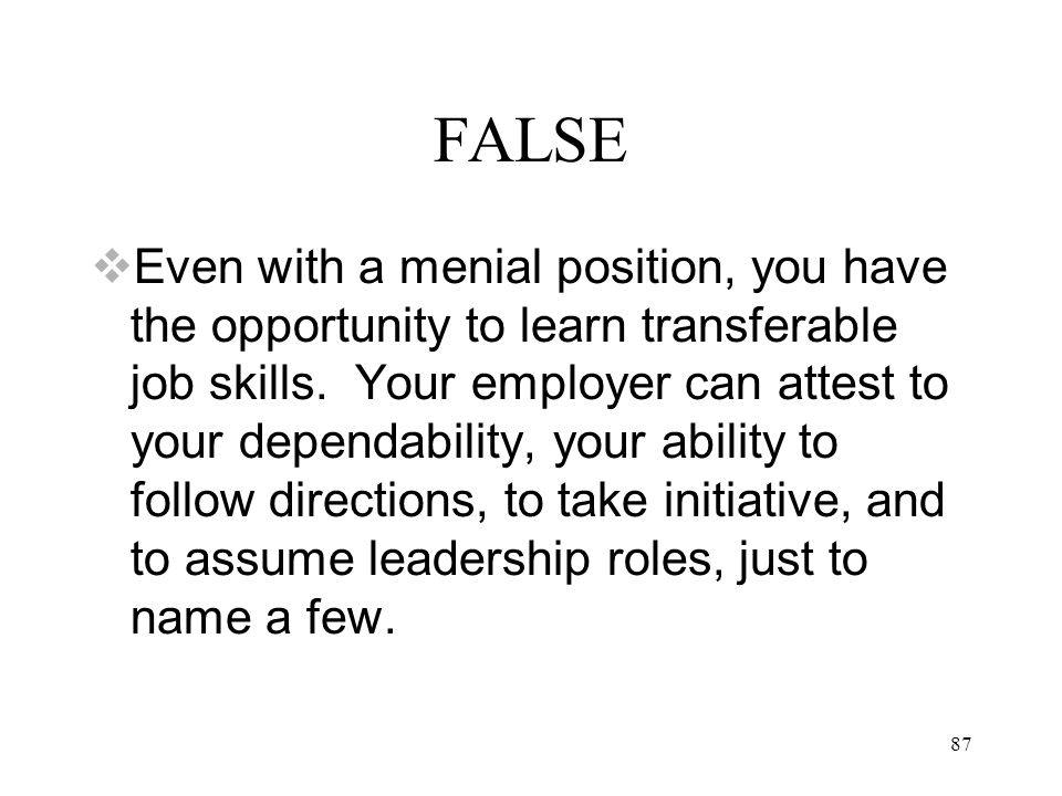 87 FALSE  Even with a menial position, you have the opportunity to learn transferable job skills.