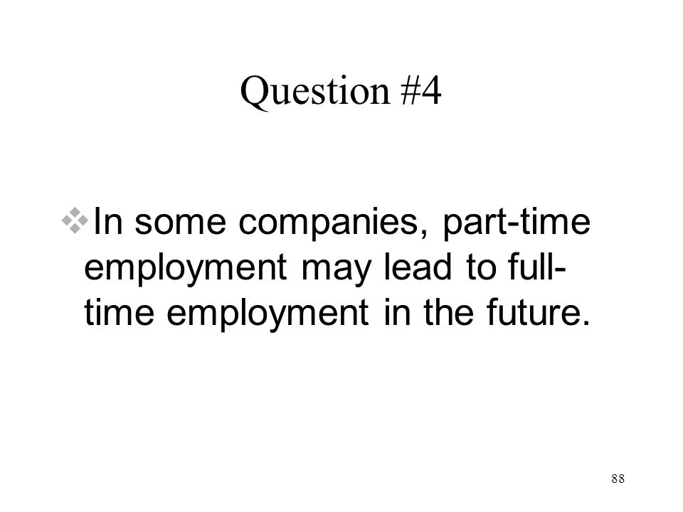 88 Question #4  In some companies, part-time employment may lead to full- time employment in the future.