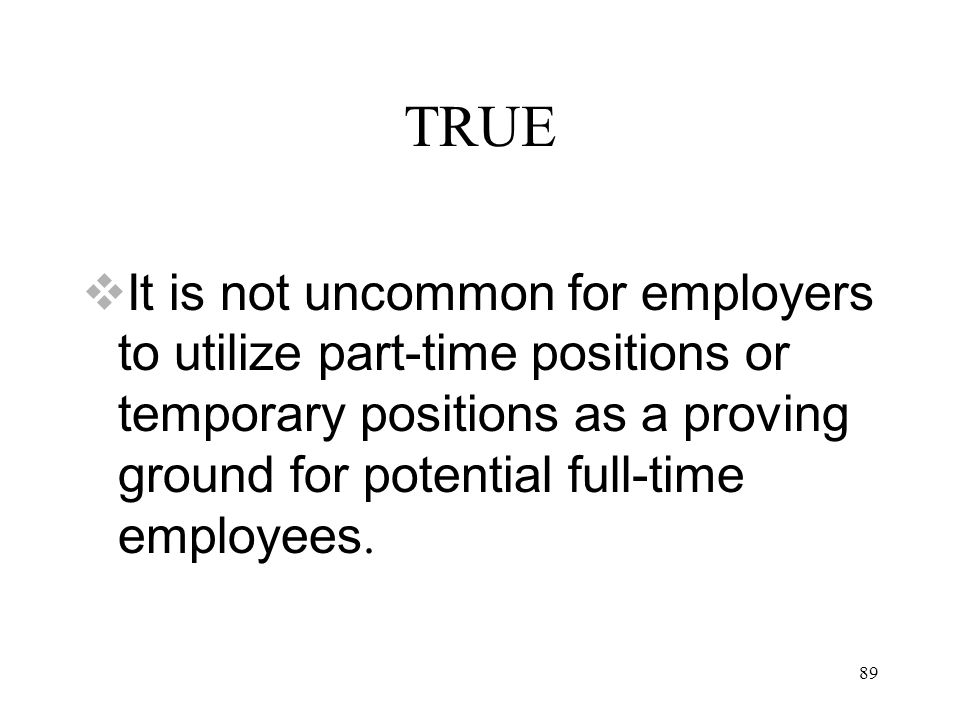 89 TRUE  It is not uncommon for employers to utilize part-time positions or temporary positions as a proving ground for potential full-time employees.