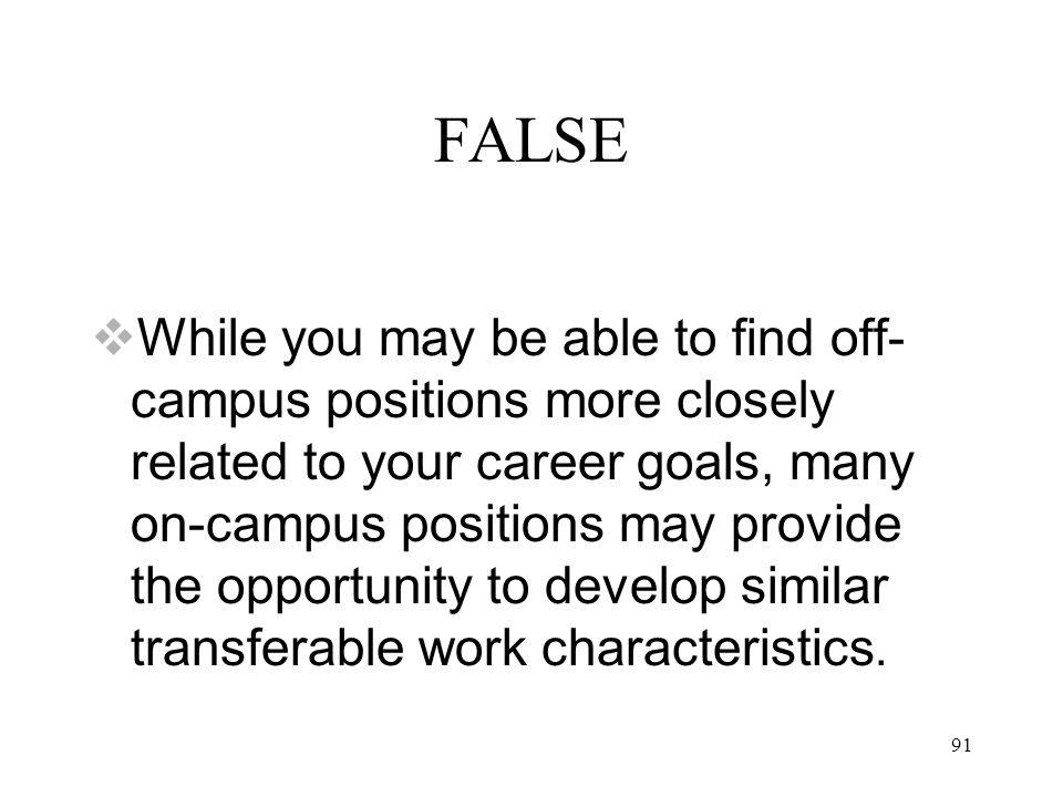 91 FALSE  While you may be able to find off- campus positions more closely related to your career goals, many on-campus positions may provide the opportunity to develop similar transferable work characteristics.