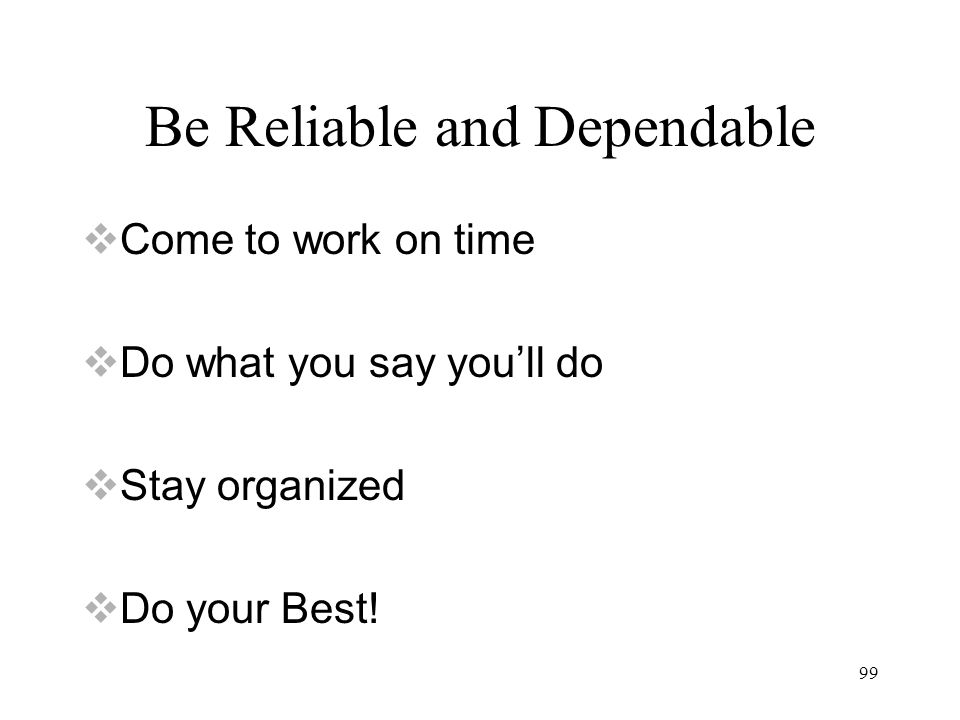 99 Be Reliable and Dependable  Come to work on time  Do what you say you'll do  Stay organized  Do your Best!