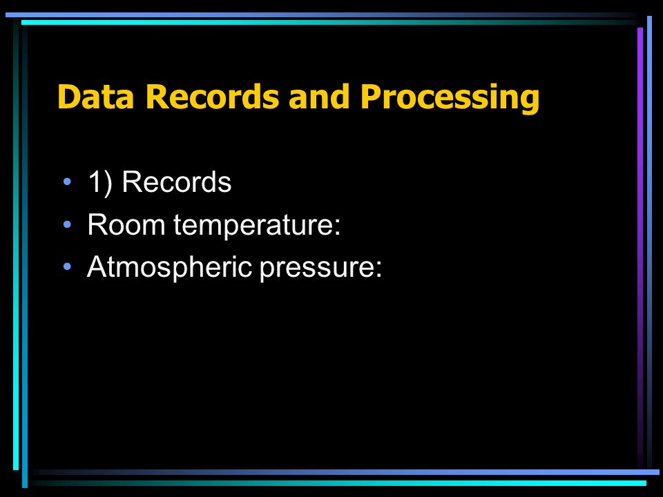 Data Records and Processing 1) Records Room temperature: Atmospheric pressure: