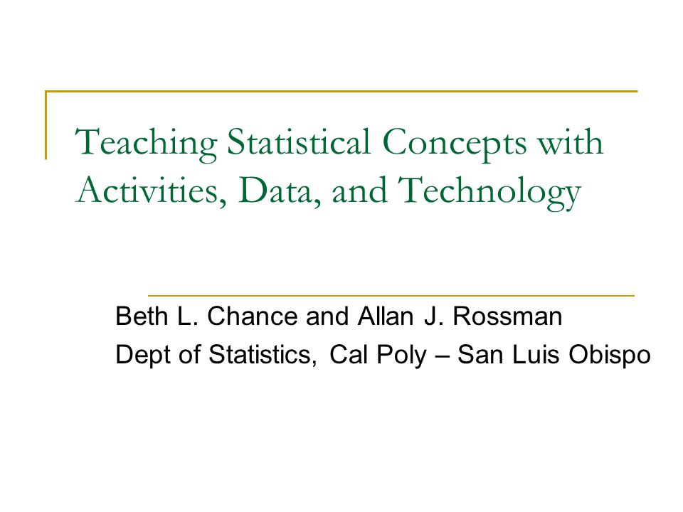 Teaching Statistical Concepts with Activities, Data, and Technology Beth L. Chance and Allan J. Rossman Dept of Statistics, Cal Poly – San Luis Obispo