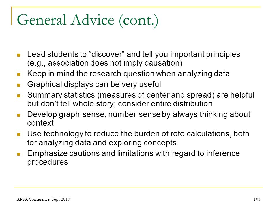 "General Advice (cont.) Lead students to ""discover"" and tell you important principles (e.g., association does not imply causation) Keep in mind the res"