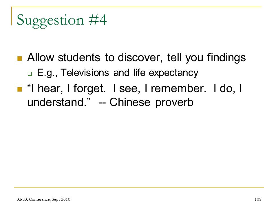 "Suggestion #4 Allow students to discover, tell you findings  E.g., Televisions and life expectancy ""I hear, I forget. I see, I remember. I do, I unde"