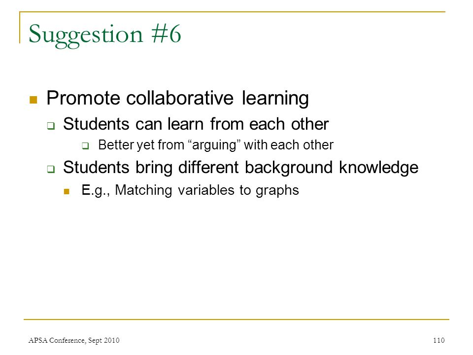 "Suggestion #6 Promote collaborative learning  Students can learn from each other  Better yet from ""arguing"" with each other  Students bring differe"