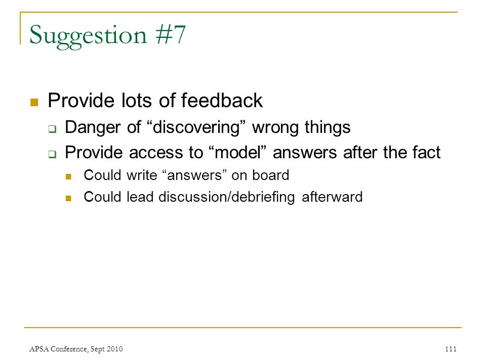 "Suggestion #7 Provide lots of feedback  Danger of ""discovering"" wrong things  Provide access to ""model"" answers after the fact Could write ""answers"""