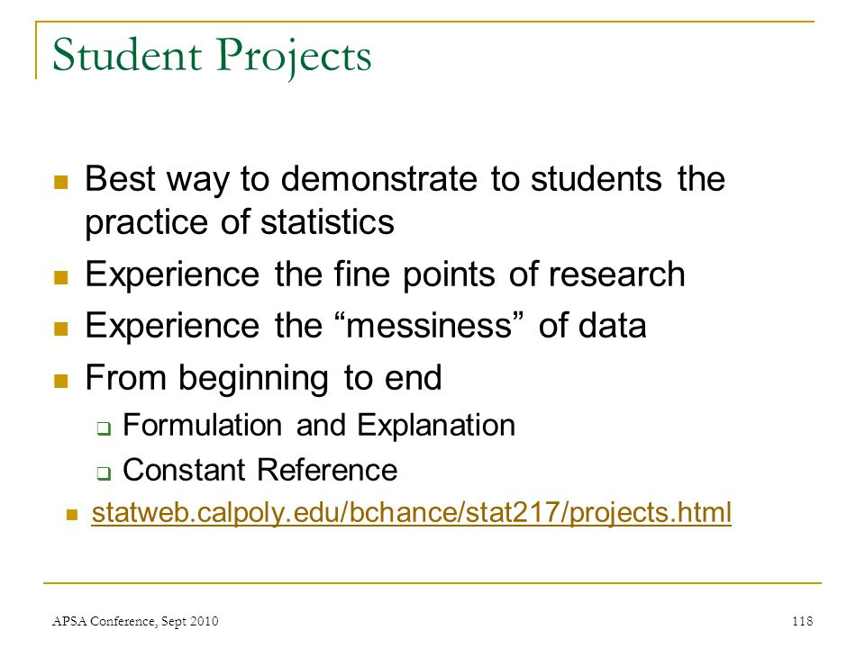"Student Projects Best way to demonstrate to students the practice of statistics Experience the fine points of research Experience the ""messiness"" of d"