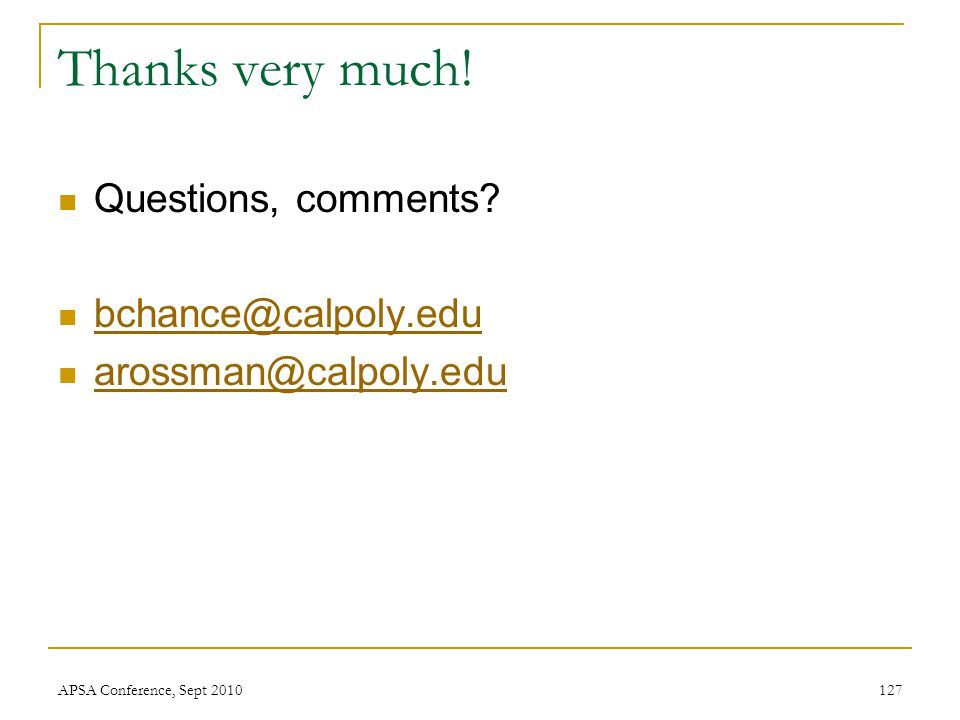 Thanks very much! Questions, comments? bchance@calpoly.edu arossman@calpoly.edu APSA Conference, Sept 2010127