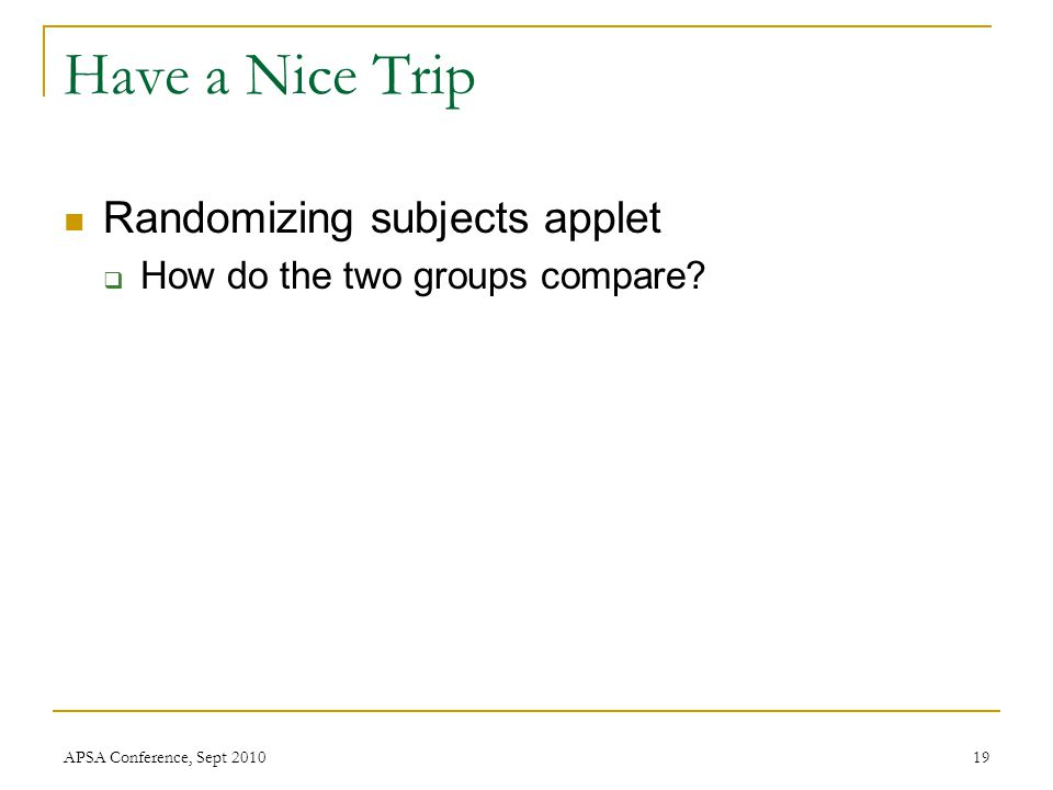 Have a Nice Trip Randomizing subjects applet  How do the two groups compare? APSA Conference, Sept 201019