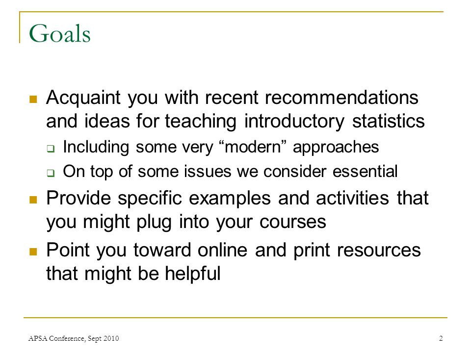 "Goals Acquaint you with recent recommendations and ideas for teaching introductory statistics  Including some very ""modern"" approaches  On top of so"