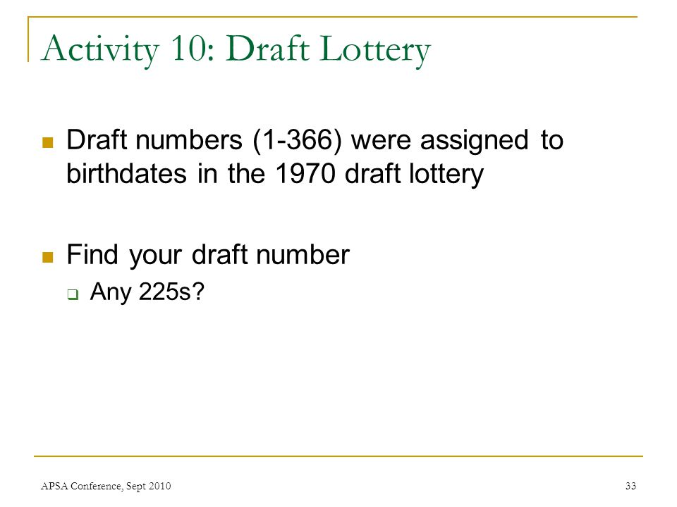 Activity 10: Draft Lottery Draft numbers (1-366) were assigned to birthdates in the 1970 draft lottery Find your draft number  Any 225s? APSA Confere