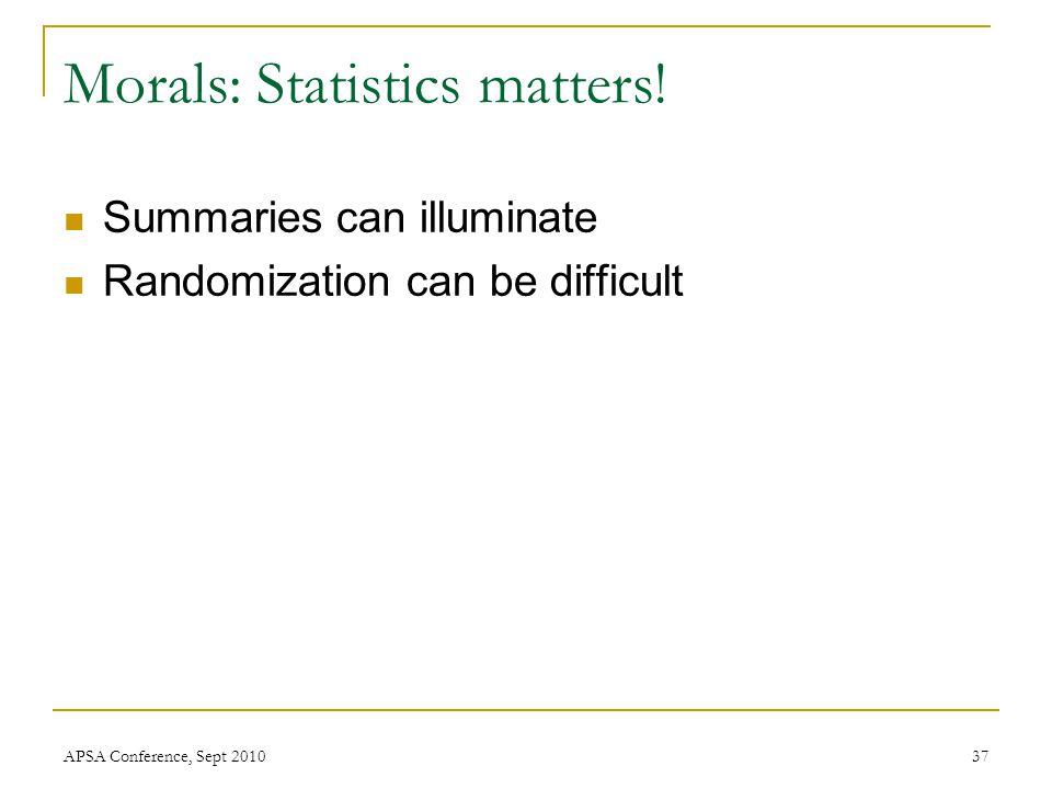 Morals: Statistics matters! Summaries can illuminate Randomization can be difficult APSA Conference, Sept 201037