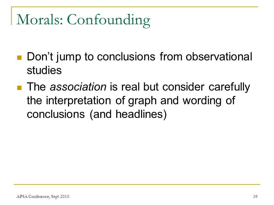 Morals: Confounding Don't jump to conclusions from observational studies The association is real but consider carefully the interpretation of graph an
