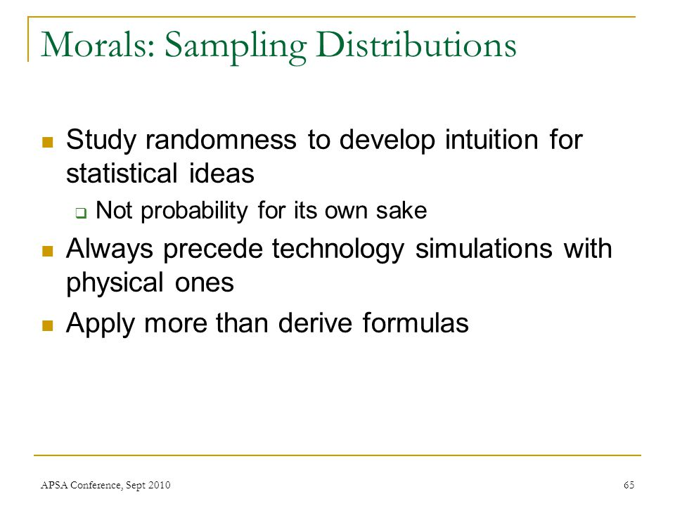 Study randomness to develop intuition for statistical ideas  Not probability for its own sake Always precede technology simulations with physical one