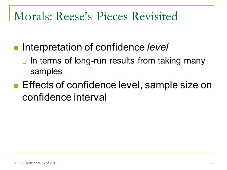 Morals: Reese's Pieces Revisited Interpretation of confidence level  In terms of long-run results from taking many samples Effects of confidence leve