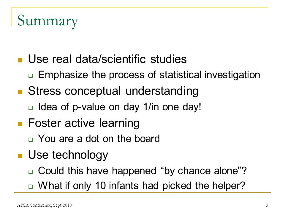 Summary Use real data/scientific studies  Emphasize the process of statistical investigation Stress conceptual understanding  Idea of p-value on day