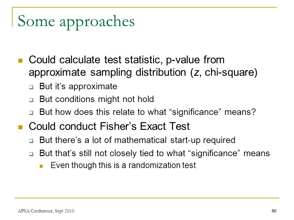 80 Some approaches Could calculate test statistic, p-value from approximate sampling distribution (z, chi-square)  But it's approximate  But conditi