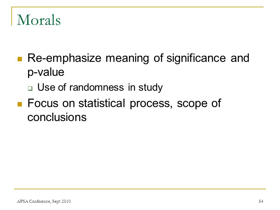 Morals Re-emphasize meaning of significance and p-value  Use of randomness in study Focus on statistical process, scope of conclusions APSA Conferenc