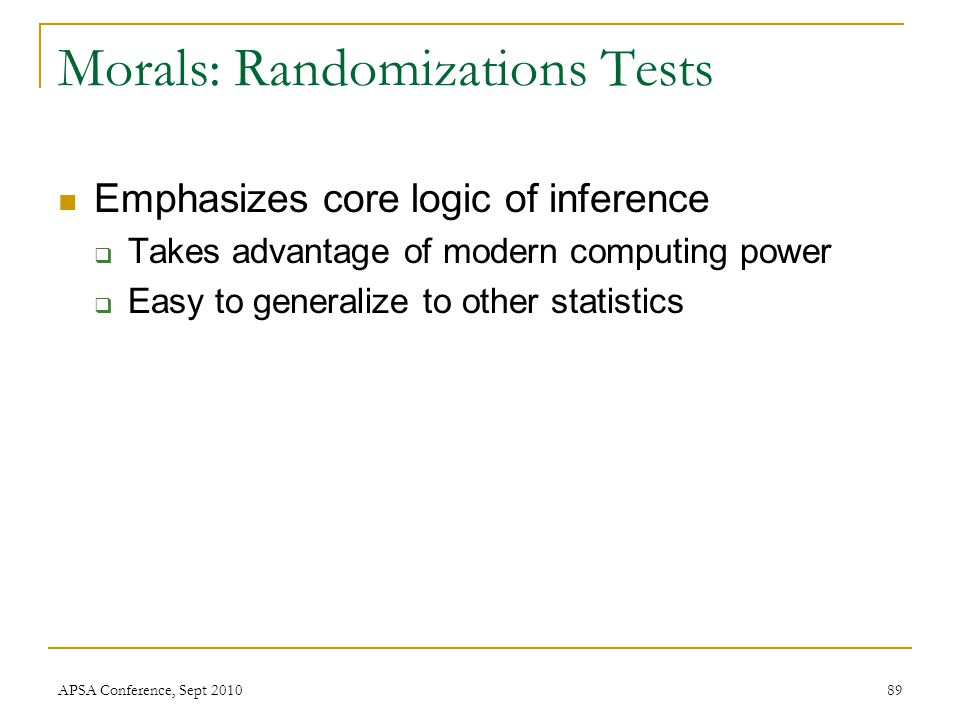 Morals: Randomizations Tests Emphasizes core logic of inference  Takes advantage of modern computing power  Easy to generalize to other statistics A