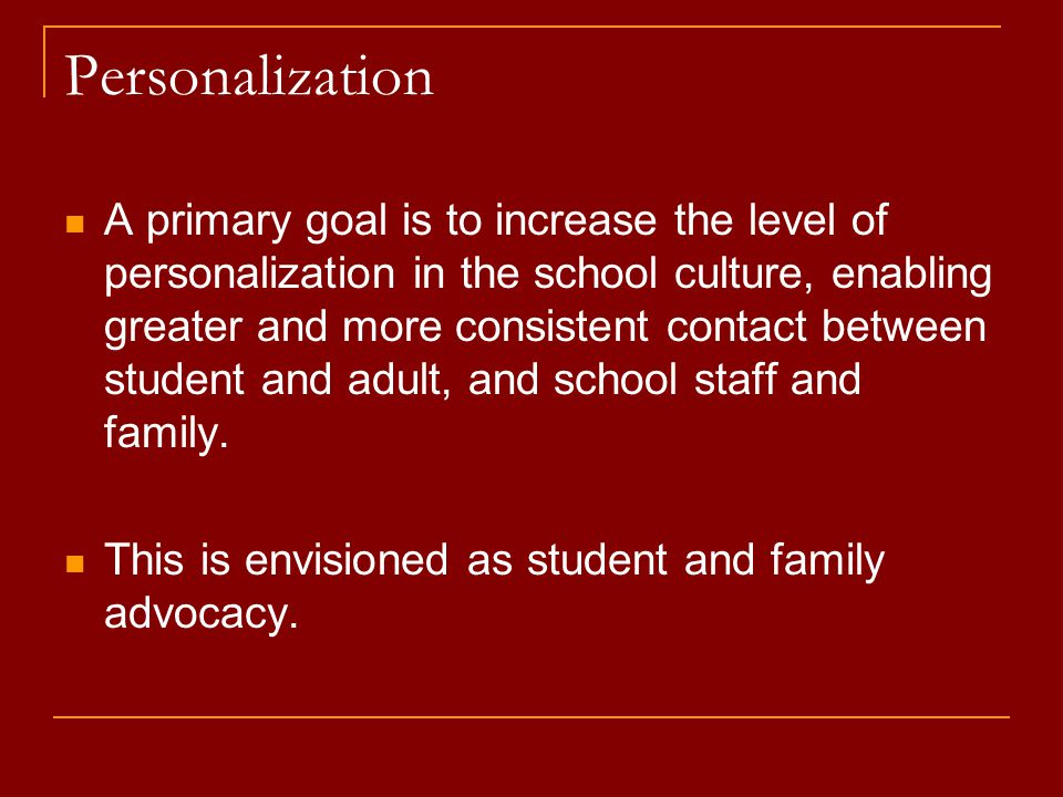 Personalization A primary goal is to increase the level of personalization in the school culture, enabling greater and more consistent contact between student and adult, and school staff and family.