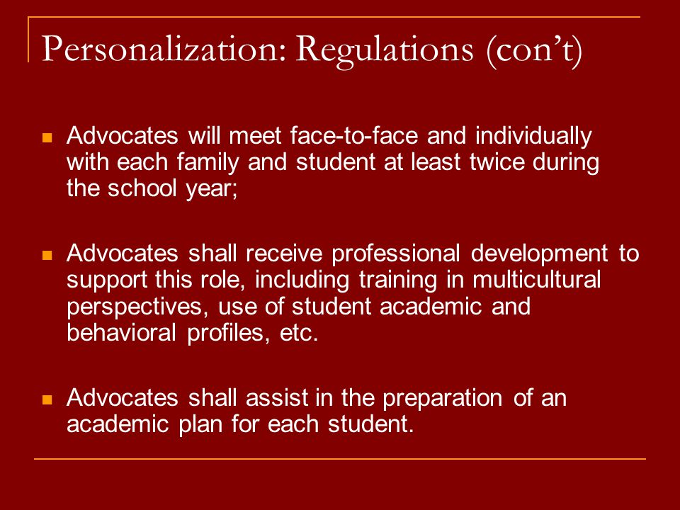 Personalization: Regulations (con't) Advocates will meet face-to-face and individually with each family and student at least twice during the school year; Advocates shall receive professional development to support this role, including training in multicultural perspectives, use of student academic and behavioral profiles, etc.