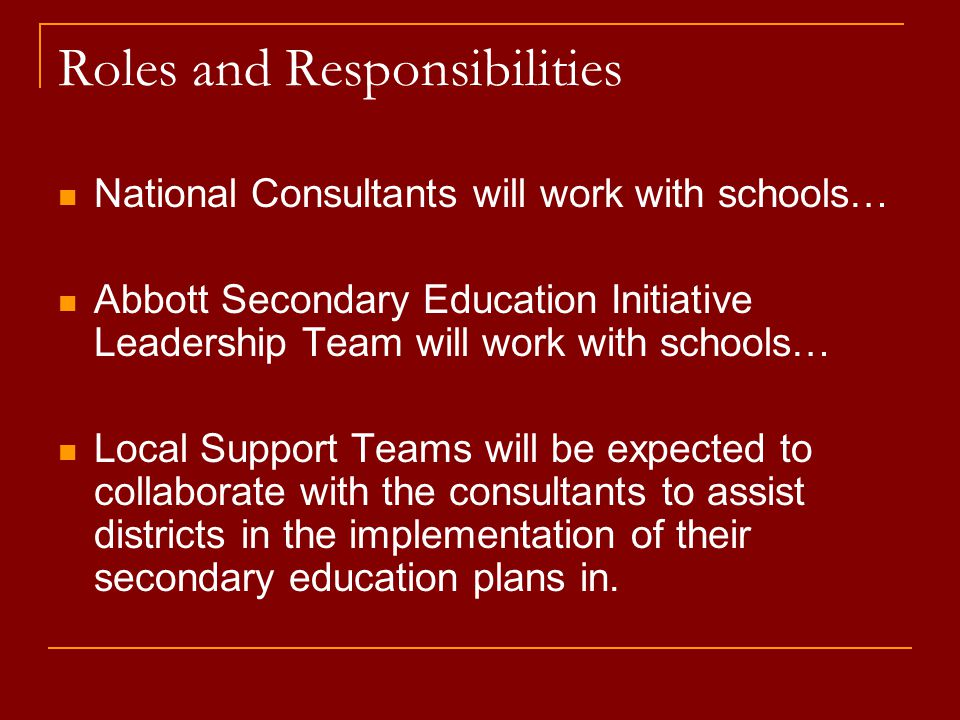 Roles and Responsibilities National Consultants will work with schools… Abbott Secondary Education Initiative Leadership Team will work with schools… Local Support Teams will be expected to collaborate with the consultants to assist districts in the implementation of their secondary education plans in.