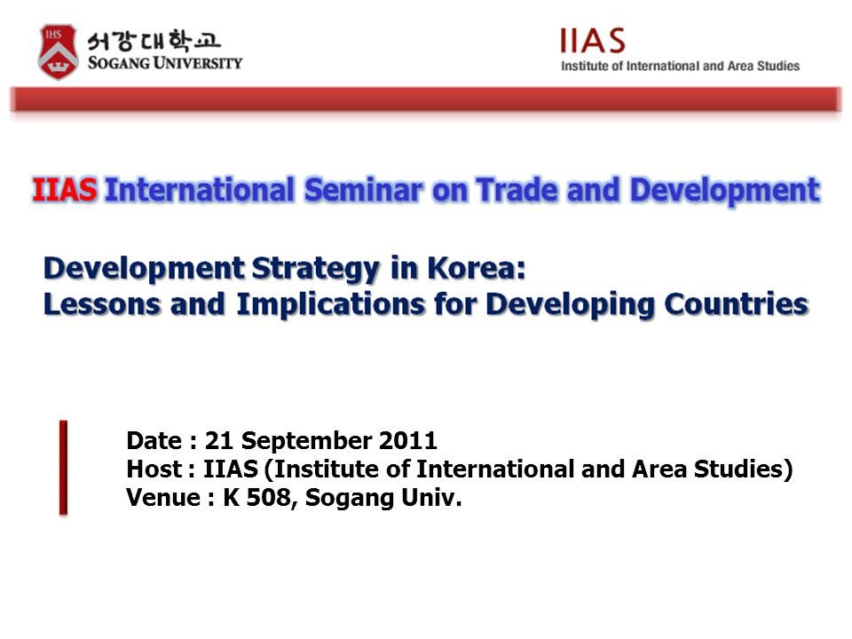 Date : 21 September 2011 Host : IIAS (Institute of International and Area Studies) Venue : K 508, Sogang Univ.