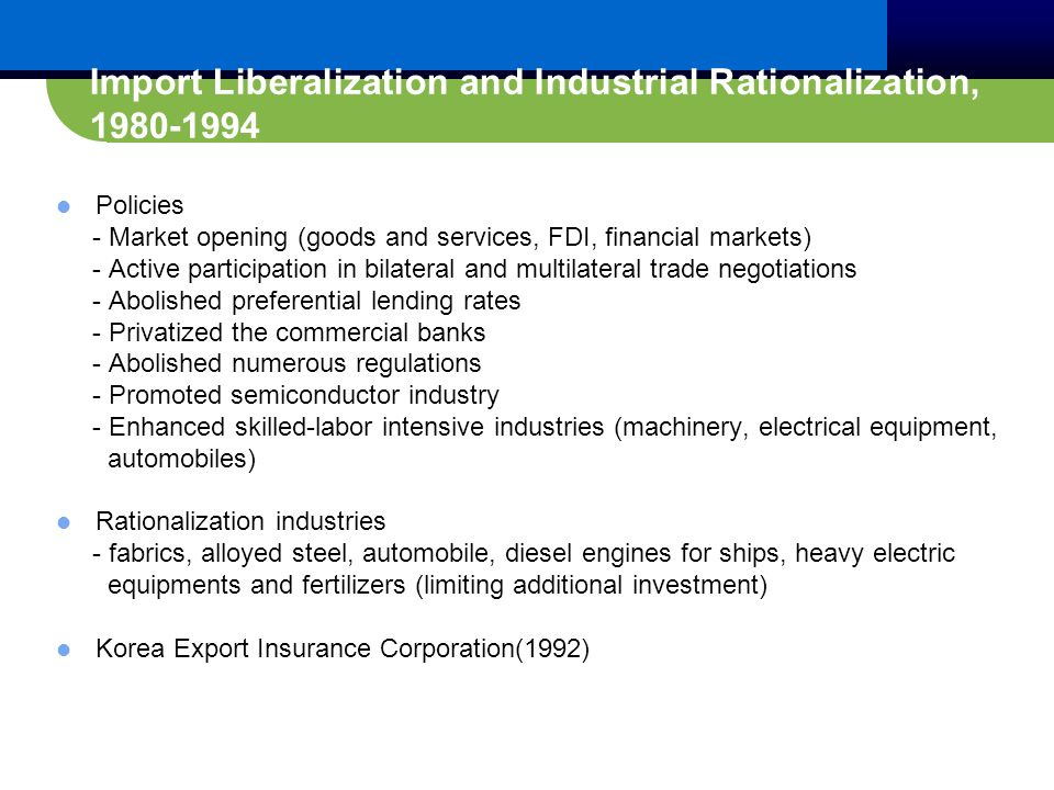 Import Liberalization and Industrial Rationalization, 1980-1994 Policies - Market opening (goods and services, FDI, financial markets) - Active participation in bilateral and multilateral trade negotiations - Abolished preferential lending rates - Privatized the commercial banks - Abolished numerous regulations - Promoted semiconductor industry - Enhanced skilled-labor intensive industries (machinery, electrical equipment, automobiles) Rationalization industries - fabrics, alloyed steel, automobile, diesel engines for ships, heavy electric equipments and fertilizers (limiting additional investment) Korea Export Insurance Corporation(1992)