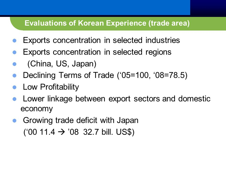 Evaluations of Korean Experience (trade area) Exports concentration in selected industries Exports concentration in selected regions (China, US, Japan) Declining Terms of Trade ('05=100, '08=78.5) Low Profitability Lower linkage between export sectors and domestic economy Growing trade deficit with Japan ('00 11.4  '08 32.7 bill.