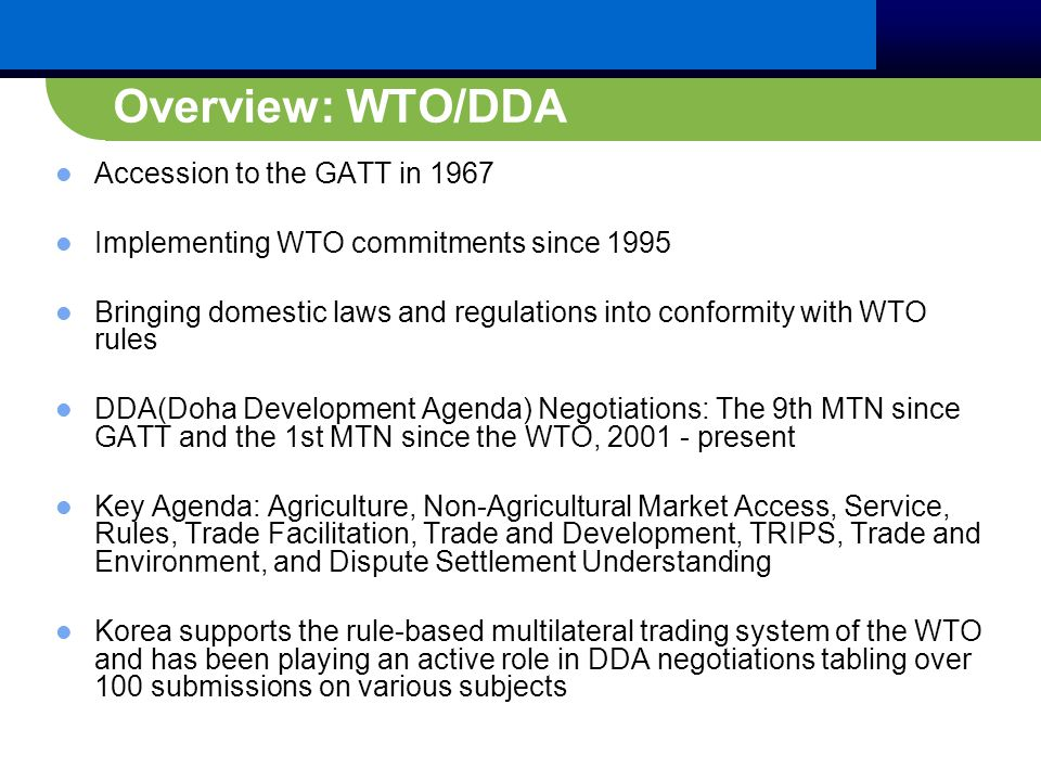 Overview: WTO/DDA Accession to the GATT in 1967 Implementing WTO commitments since 1995 Bringing domestic laws and regulations into conformity with WTO rules DDA(Doha Development Agenda) Negotiations: The 9th MTN since GATT and the 1st MTN since the WTO, 2001 - present Key Agenda: Agriculture, Non-Agricultural Market Access, Service, Rules, Trade Facilitation, Trade and Development, TRIPS, Trade and Environment, and Dispute Settlement Understanding Korea supports the rule-based multilateral trading system of the WTO and has been playing an active role in DDA negotiations tabling over 100 submissions on various subjects