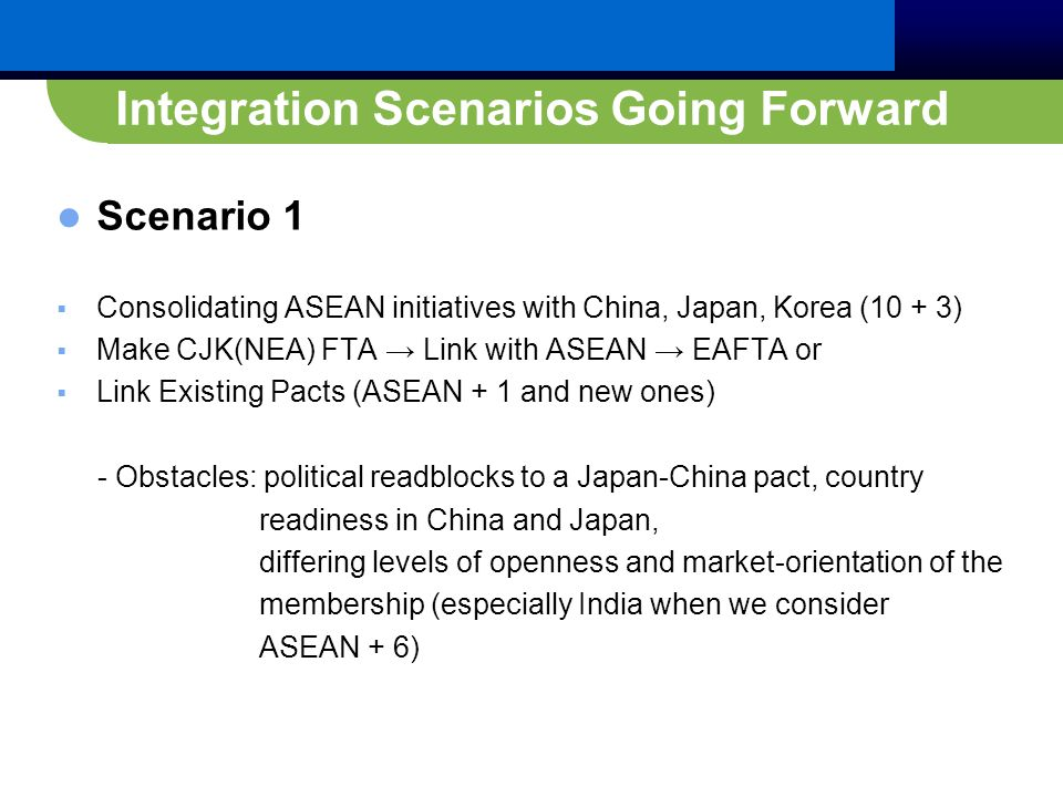 Integration Scenarios Going Forward Scenario 1  Consolidating ASEAN initiatives with China, Japan, Korea (10 + 3)  Make CJK(NEA) FTA → Link with ASEAN → EAFTA or  Link Existing Pacts (ASEAN + 1 and new ones) - Obstacles: political readblocks to a Japan-China pact, country readiness in China and Japan, differing levels of openness and market-orientation of the membership (especially India when we consider ASEAN + 6)