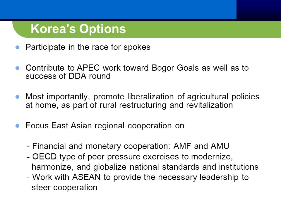 Korea s Options Participate in the race for spokes Contribute to APEC work toward Bogor Goals as well as to success of DDA round Most importantly, promote liberalization of agricultural policies at home, as part of rural restructuring and revitalization Focus East Asian regional cooperation on - Financial and monetary cooperation: AMF and AMU - OECD type of peer pressure exercises to modernize, harmonize, and globalize national standards and institutions - Work with ASEAN to provide the necessary leadership to steer cooperation