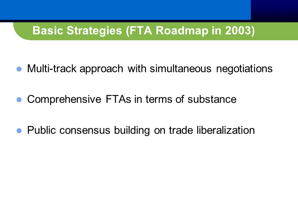 Basic Strategies (FTA Roadmap in 2003) Multi-track approach with simultaneous negotiations Comprehensive FTAs in terms of substance Public consensus building on trade liberalization