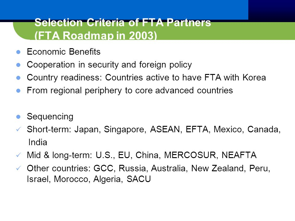 Selection Criteria of FTA Partners (FTA Roadmap in 2003) Economic Benefits Cooperation in security and foreign policy Country readiness: Countries active to have FTA with Korea From regional periphery to core advanced countries Sequencing Short-term: Japan, Singapore, ASEAN, EFTA, Mexico, Canada, India Mid & long-term: U.S., EU, China, MERCOSUR, NEAFTA Other countries: GCC, Russia, Australia, New Zealand, Peru, Israel, Morocco, Algeria, SACU
