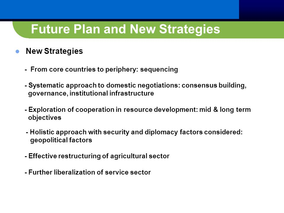 Future Plan and New Strategies New Strategies - From core countries to periphery: sequencing - Systematic approach to domestic negotiations: consensus building, governance, institutional infrastructure - Exploration of cooperation in resource development: mid & long term objectives - Holistic approach with security and diplomacy factors considered: geopolitical factors - Effective restructuring of agricultural sector - Further liberalization of service sector