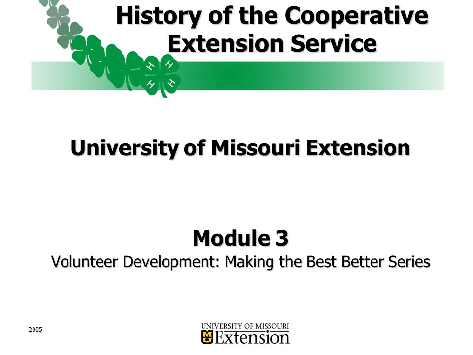 2005 History of the Cooperative Extension Service University of Missouri Extension Module 3 Volunteer Development: Making the Best Better Series