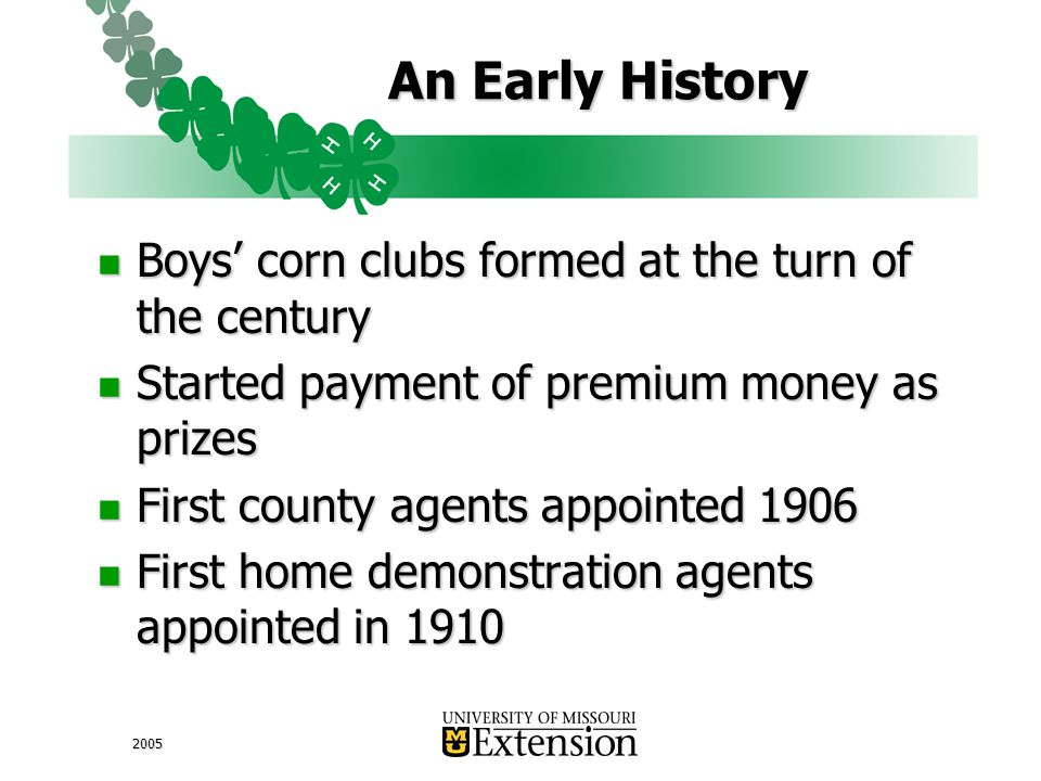 2005 An Early History Boys' corn clubs formed at the turn of the century Boys' corn clubs formed at the turn of the century Started payment of premium money as prizes Started payment of premium money as prizes First county agents appointed 1906 First county agents appointed 1906 First home demonstration agents appointed in 1910 First home demonstration agents appointed in 1910