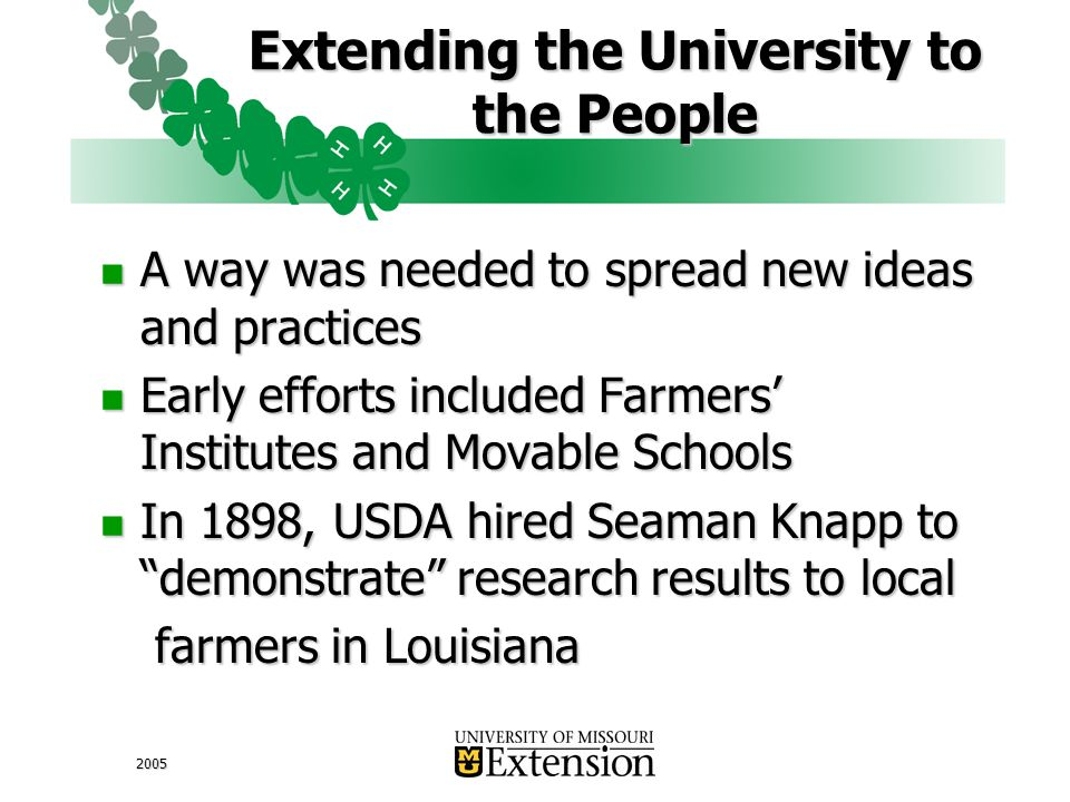 2005 Extending the University to the People A way was needed to spread new ideas and practices A way was needed to spread new ideas and practices Early efforts included Farmers' Institutes and Movable Schools Early efforts included Farmers' Institutes and Movable Schools In 1898, USDA hired Seaman Knapp to demonstrate research results to local In 1898, USDA hired Seaman Knapp to demonstrate research results to local farmers in Louisiana farmers in Louisiana