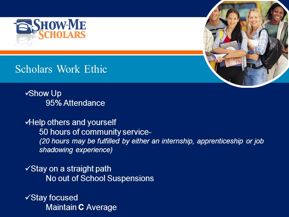 Show Up 95% Attendance Help others and yourself 50 hours of community service- (20 hours may be fulfilled by either an internship, apprenticeship or job shadowing experience) Stay on a straight path No out of School Suspensions Stay focused Maintain C Average Scholars Work Ethic