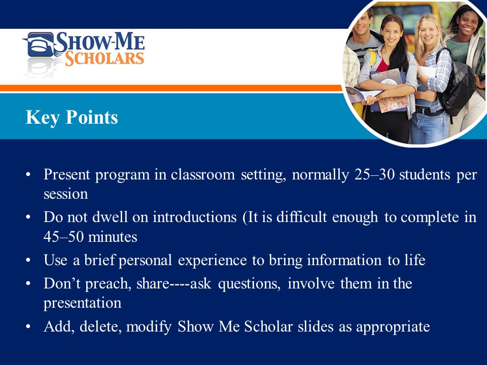 Present program in classroom setting, normally 25–30 students per session Do not dwell on introductions (It is difficult enough to complete in 45–50 minutes Use a brief personal experience to bring information to life Don't preach, share----ask questions, involve them in the presentation Add, delete, modify Show Me Scholar slides as appropriate Key Points