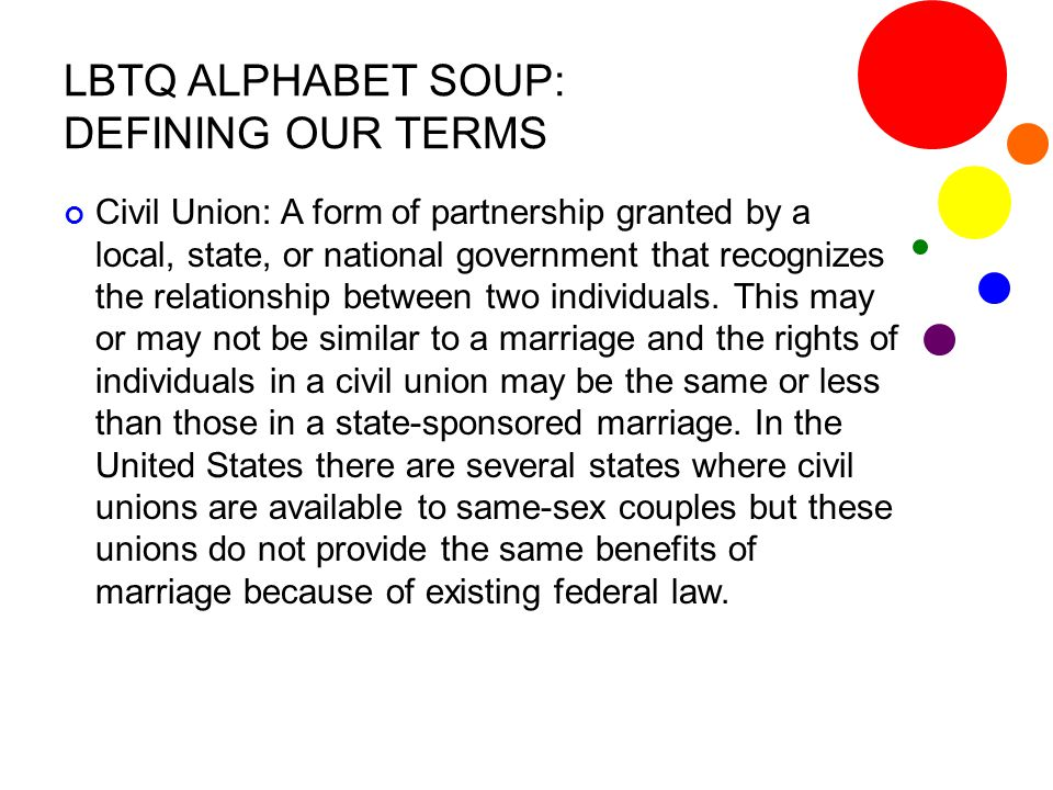 LBTQ ALPHABET SOUP: DEFINING OUR TERMS Civil Union: A form of partnership granted by a local, state, or national government that recognizes the relati